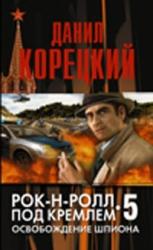 Рок-н-ролл под Кремлем. Книга 5. Освобождение шпиона