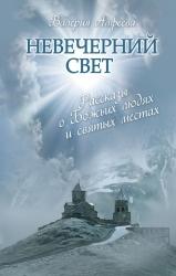 Невечерний свет: Рассказы о Божьих людях и святых местах